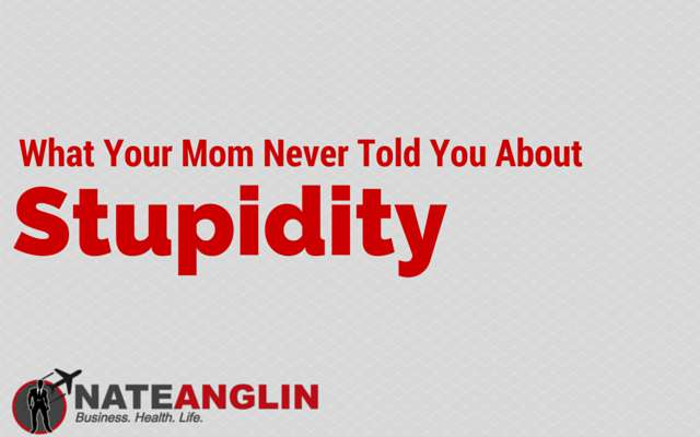 What Your Mom Never Told You About Stupidity