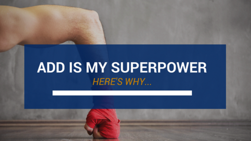 ADD Is My Superpower  Here's why…