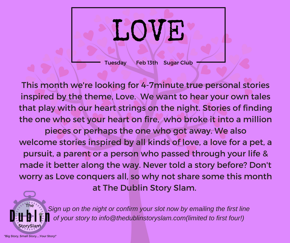 This month's Slam.  - Please note we're sold out online but will have a limited number of tickets on the door. We open at 7pm. Everyone has a story and we'd love to hear yours. At Dublin's only open mic competitive storytelling night hosted by Broadcaster, Author & Comedian, Colm O'Regan, we're looking for your short true stories inspired by a different theme each month. This month's theme is Love. Sign up to tell a story on the night or pre sign up to secure your spot by e.mailing us your name & the first line of your story to info@thedublinstoryslam.com or sign up below. Pre Sign ups are limited to the first 4 with another 4 stories chosen at random on the night. Tickets are here!