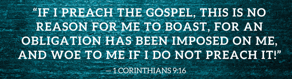"""If I preach the gospel, this is no reason for me to boast, for an obligation has been imposed on me, and woe to me if I do not preach it!""— 1 CORINTHIANS 9_16.png"