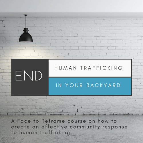 END Human Trafficking in Your Backyard - Online course on how to create an effective community response to human trafficking through A Face to Reframe.