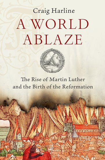 A World Ablaze: The Rise of Martin Luther and the Birth of Reformation -