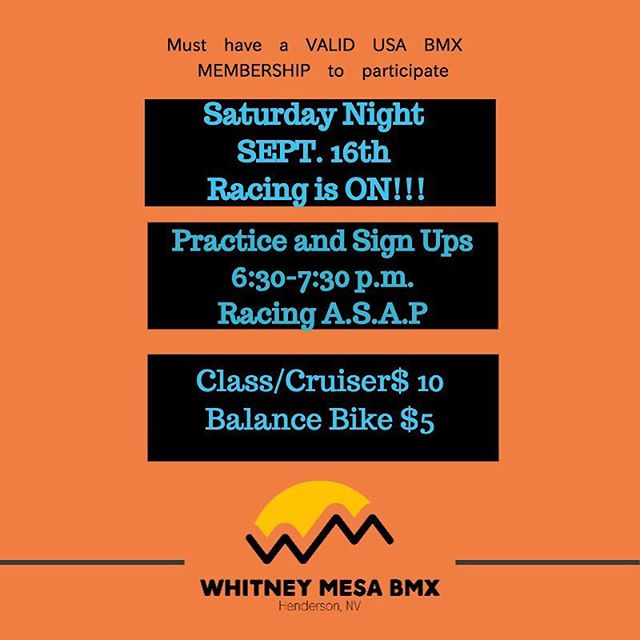 Whitney Mesa BMX Weekly schedule:  16SEP17 Racing: sign ups *** 6:30-7:30*** racing ASAP $10  17SEP17 Practice! 6:00-8:00pm $5  Visit our website: www.whitneymesabmx.com  Visit our Facebook: @whitneymesabmxhenderson  Visit our Instagram: @whitneymesabmx ***Must have a valid USABMX membership to participate in these sanctioned events*** Text whitneymesabmx to 84483 for text message updates.