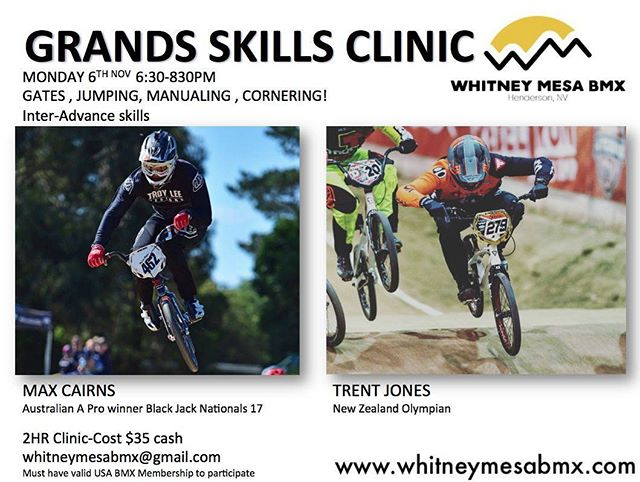 06NOV17: GRANDS PREP CLINIC WITH Trent Jones and Max Cairns 6:30-8:30pm $35  Visit our website: www.whitneymesabmx.com  Visit our Facebook: @whitneymesabmxhenderson  Visit our Instagram: @whitneymesabmx ***Must have a valid USABMX membership to participate in these sanctioned events*** Text whitneymesabmx to 84483 for text message updates.
