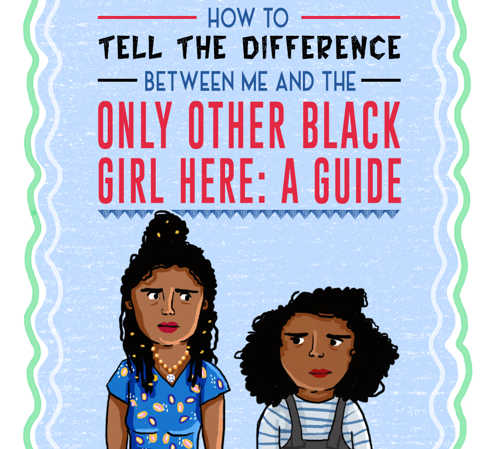 how to tell the difference between me and the only other black girl here - Aside from the fact that we are different people.