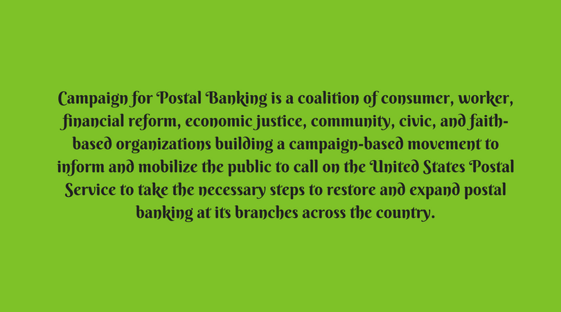 "Mission Statement of the National Campaign  Nearly 28 percent of U.S. households (or 100 million people) do not have access to affordable financial services. For many, traditional banks are out of reach either geographically (bank deserts exist in both rural and urban areas), or due to high fees and other obstacles to opening, maintaining and accessing accounts. This lack of access drives millions (mainly the working poor) to rely on costly, predatory services such as check cashing and payday loans, trapping many in a cycle of debt.  The United States Postal Service (USPS) is in a unique position to provide basic, affordable, consumer-driven financial services via its existing infrastructure. The USPS is a trusted, accessible, and secure government agency (that receives no tax dollars for operating expenses) with the world's largest retail network (31,000 branches serving every urban, suburban, and rural community in the country). Non-profit financial services provided by the USPS could help struggling families nationwide achieve financial stability – and strengthen the USPS mission to serve the public.  Postal systems around the world – including France, Italy, Japan, China, Brazil, India, and New Zealand – offer financial services and play important roles in advancing financial inclusion and literacy. And we have a tradition of postal banking in the United States as well. From 1911 to 1967, the U.S. Post Office offered savings deposit accounts, for example. The USPS continues to offer domestic and international money orders as well as international wire transfers.  Campaign for Postal Banking is a coalition of consumer, worker, financial reform, economic justice, community, civic, and faith-based organizations building a campaign-based movement to inform and mobilize the public to call on the United States Postal Service to take the necessary steps to restore and expand postal banking at its branches across the country.  Services could include:   International Money Transfers   In 2012, more than $123 billion in remittances were sent from the United States to more than 140 countries. [i]  The USPS processed a small percentage of those transactions via paper and electronic international money orders. Currently, USPS paper money orders are accepted in 28 countries. [ii]  The electronic service, Dinero Seguro/Sure Money, has nine participating countries and is available at 2,800 post office locations. [iii]   Of the ten countries receiving the most remittances from the United States (Mexico, China, and India are the top three), the USPS paper money order serves only two (El Salvador and Dominican Republic). The electronic service serves an additional two (Mexico and Guatemala) for a total of four of those 10 countries. The USPS does not offer services to China, India, Philippines, or South Korea, for example.  The USPS can expand and enhance its international money transfers:  Replace Dinero Seguro, the current electronic international money transfer system, with the Universal Postal Union (UPU)'s International Financial System (IFS) which operates in 70 countries. [iv]  The software and infrastructure already exists.  Work with the Postal Service's current remittance provider to expand the Dinero Seguro offering to additional countries; or  Implement a combination of the UPU system and expansion of Dinero Seguro.  Expand availability of Dinero Seguro to additional post offices – the infrastructure already exists.  Establish customer accounts for IMTs similar to the Sure Money ""frequent customer"" card which:  Streamline customer identification/use (reduce filling out forms).  Facilitate storage of remittance amounts so a larger amount can be sent at a lower fee (rather than multiple small transactions).   Money Transfer and Bill Pay   The USPS currently has 70 percent of the paper money order market. This service can be enhanced and modernized by adding an electronic Money Order service, including:  Post to Post electronic domestic money order (one possibility is the UPU domestic service).  Bill payment via electronic money order.  Add money transfer for Mobile devices, also available through the UPU.   General Purpose Reloadable Cards   Offer USPS-branded Postal Cards at all Post Offices across the country.  Include features that provide no-fee upload of tax refunds, payroll, and government benefit payments.  Allow customers to log into their online Postal Service prepaid card account to check balances, transfer funds, pay bills, and so on. A smartphone app could allow customers to load paper checks onto their card by taking a picture of the checks with their phone.   Check Cashing   Expand check cashing capability beyond U.S. Treasury checks.   Automated Teller Machines (ATMs)    Install low-fee ATMs in Post Office lobbies and offer no-fee transactions to Postal Card customers.  Access to cash would further facilitate the purchase of postal products and services.   Partnerships to Provide Services to Executive Agencies    Explore with government agencies the provision of benefits and payments such as Social Security benefits or IRS refunds via a General Purpose Reloadable Card – Postal Card.  Explore with government agencies providing a service to ""cash"" Electronic Benefit Transfers for recipients of government benefits.  Work with government agencies including the Federal Deposit Insurance Corporation (for example, their Money Smart Program [v] ) and the Consumer Financial Protection Bureau to provide consumer education regarding financial services available at post office locations.  Explore the UPU's system for transfer of U.S. government pension benefits both internationally and domestically.   Savings Services   Explore adding a component to the Postal Card to offer an interest-bearing savings feature.   Small-Dollar Loans   Explore adding a component to the Postal Card to offer small-dollar loans to customers who participate in automatic deposit of paychecks or government payments.   [i]    Remittance Flows Worldwide in 2012   .  Pew Research Center. February 20, 2014.   [ii]  United States Postal Service, International Mail Manual,  370: International Money Transfer Services .   [iii]  United States Postal Service, International Mail Manual,  372: Sure Money .   [iv]  Universal Postal Union,  About Financial Services .   [v]  Federal Deposit Insurance Corporation,  Money Smart – A Financial Education Program .  For more information go to the  National Campaign for Postal Banking Website.   Petition for Postal Banking  We, the undersigned people of Cuyahoga County, Ohio (workers, residents, and business owners) call on the USPS District Manager and the USPS Postmaster General to bring postal banking to Cuyahoga County now! Nearly 20% of Cleveland-area households are under-served by traditional banks. We need affordable, non-profit, consumer-driven financial services.  We call on the Postal Service to take immediate action to provide affordable financial services including ATM's, paycheck cashing, bill payment, and electronic money transfers."