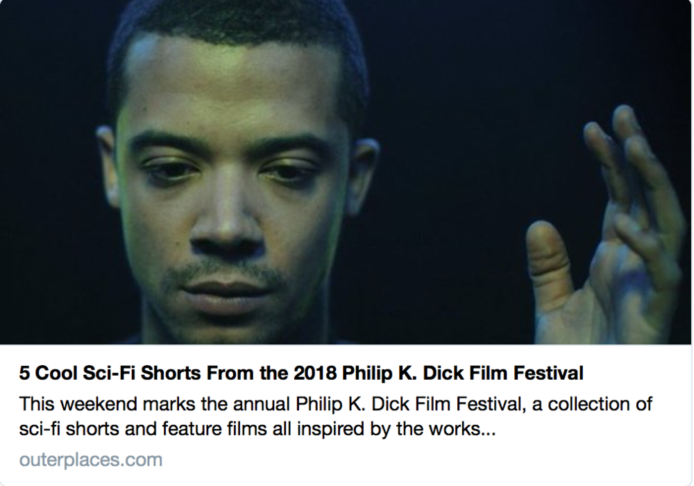 OuterPlaces: 5 Cool Sci-Fi Shorts  - At the Philip K. Dick festival New York. Click here for their review.
