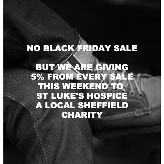 We are not fans of Black Friday. The fashion / clothing industry has a real problem with a model based on disposable fashion and all the environmental consequences linked to this. The feeding frenzy around Black Friday just makes the problem worse.  We sell clothes made with love and care, which will be part of your life for years to come. We sell these clothes at a fair price which means that we, and the companies we work with, can make an honest living without anyone being ripped off along the way.  St Luke's Hospice is a Sheffield charity which does a great job working with people who are terminally ill, and with their families. We are proud to support them. If you would like to find out more about their work visit @stlukessheff  Have a good weekend.