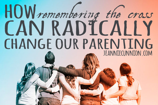 How Remembering the Cross Can Radically Change Our Parenting