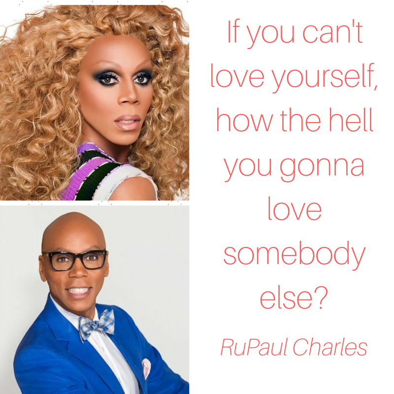If you can't love yourself, how the hell you gonna love somebody else_RuPaul Charles.png