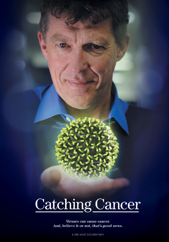 Catching Cancer - 200952 minDocumentaryDecember Films/ABC TV AustraliaA fast-paced investigation of a provocative idea,Catching Cancerfeatures world experts, Nobel Laureates and virus hunters on the front line. Voyaging deep into the mysterious cellular world of cancer, the film demonstrates how cancer begins and what factors rig the 'cancer lottery's' lethal odds. Combining intimate personal stories and intriguing science,Catching Cancerreveals how finding a hidden trigger, such as a virus, is not a reason to panic; it's a reason to celebrate.