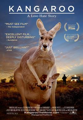 Kangaroo:A Love-Hate Story - 201777 minFeature DocumentarySecond Nature FilmsThis groundbreaking film reveals the truth surrounding Australia's love-hate relationship with its beloved icon. The image of kangaroos is proudly used by Australia's top companies, sports teams and tourist souvenirs; yet, as they hop across this vast continent, they are considered pests to be shot and sold for profit. Kangaroo unpacks a national paradigm and examines our relationship with kangaroos.