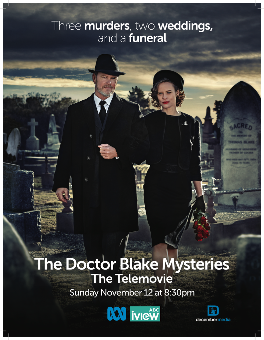 The Doctor Blake Mysteries TELEMOVIE - 20171 x 90 minDrama seriesDecember Media/ABC TV AustraliaThree murders, two weddings and a funeral - life's never been straightforward for Doctor Lucien Blake and Jean. So why would anything change now?