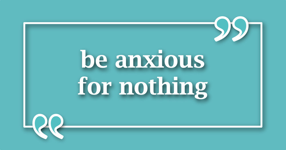 - Be anxious for nothing, but in everything by prayer and supplication with thanksgiving let your requests be made known to God.Philippians 4:6 (NASB)