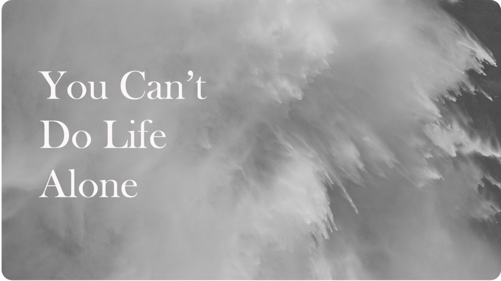5.  You Can't Do Life Alone | 04.02.18