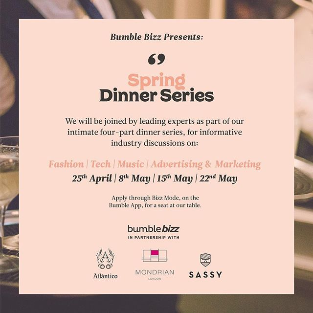 I am excited to share what I have been working on with the @bumble_uk team. 🐝Today, we are launching the Bumble Bizz Spring Dinner Series. We will be hosting four intimate dinners across four creative disciplines @mondrianlondon, each dinner will be hosted by leading industry experts across Fashion, Music, Tech, and Advertising & Marketing (hosts to be announced soon)🌸 Guests will get to enjoy cocktails from @maisonsassy @atlanticorum 🍹 Tickets for the first dinner go live this Wednesday at 9:00am. You can register for free tickets via Bizz Mode on Bumble App. Get downloading @bumblebizz, follow @bumble_uk, and stay tuned for more information on the app on Wednesday! #BumbleBizz
