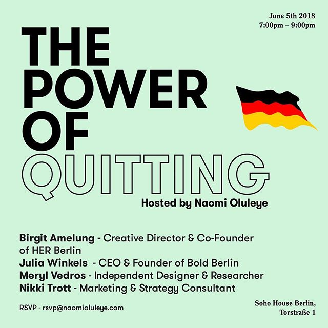 Next stop, Berlin 🇩🇪 I am very very excited to announce that I will be taking The Power of Quitting to @sohohouseberlin on 5th June!! The discussion includes an incredible and talented panel of women including @birgitamelung (Creative Director & Co-Founder of @her.europe) @juleswindow (CEO & Founder of @boldberlin) @merylvedros (Independent Designer & Researcher) @nikkitrott (Marketing & Strategy Consultant) Spaces are limited - rsvp@naomioluleye.com 🇩🇪 #powerofquitting