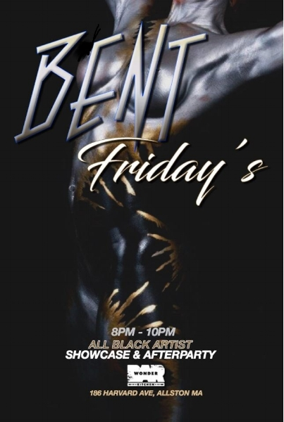 This edition of Bent Fridays will start at 8pm w/ LIVE Performances from some of Boston's Preeminent Poets & Artist & transition into the party at 10pm! ALL BLACK attire will be enforced due to the theme of this event !  Wonder Bar 186 HARVARD AVE ALLSTON, MA DJ TGIF & DJ Real P HIP HOP. TOP 40. INTERNATIONAL For More Information, Birthdays, VIP TEXT 781.408.0612