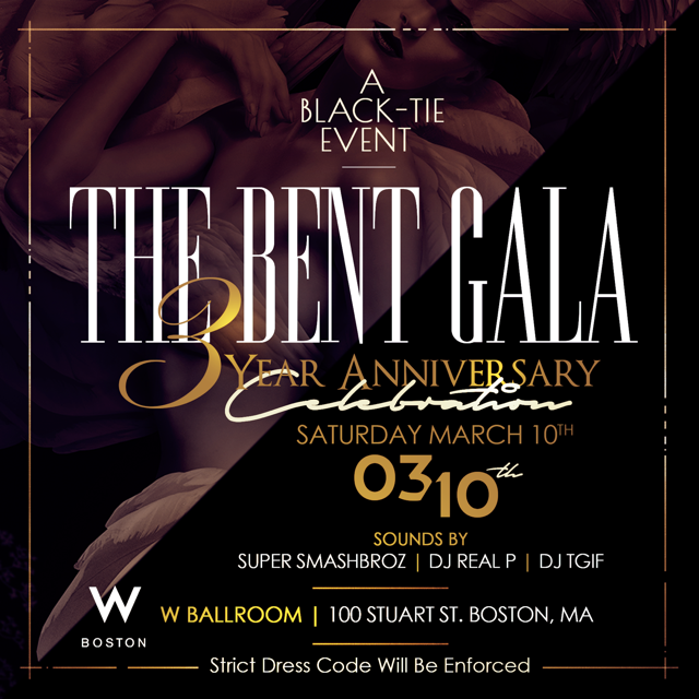 The members of BENT cordially invite you to a red carpet affair celebrating 3 years of hosting some of the best events in Boston. Join us for one of Bostons premier events of 2018 as we enjoy an evening of networking, music, art, fashion and entertainment.    **Formal Attire Enforced **   W Boston Ballroom (Upstairs)  100 Stuart Street Boston, MA   Super Smashbroz, DJ Real P & DJ TGIF  HIP HOP. TOP 40. INTERNATIONAL   * Cash Prizes, Vendors, Raffles* For More Information: 781.408.0612