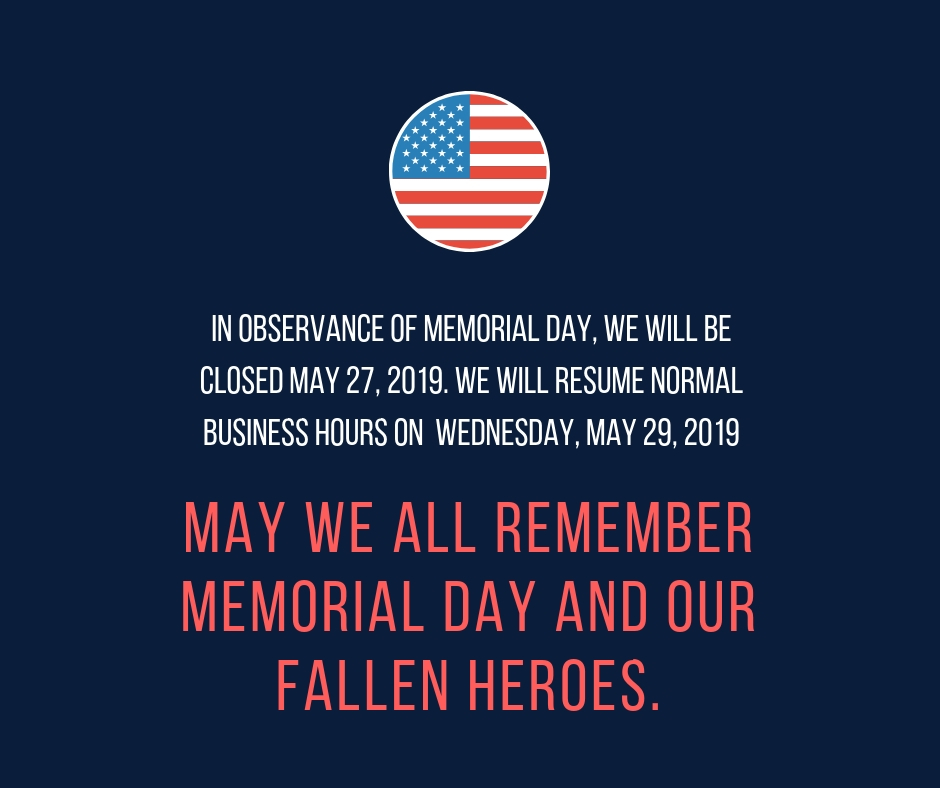 In Observance of Memorial Day, We will be closed May 24, 2019- May 27, 2019. We will resume normal business hours on May 28, 2019 (1).jpg