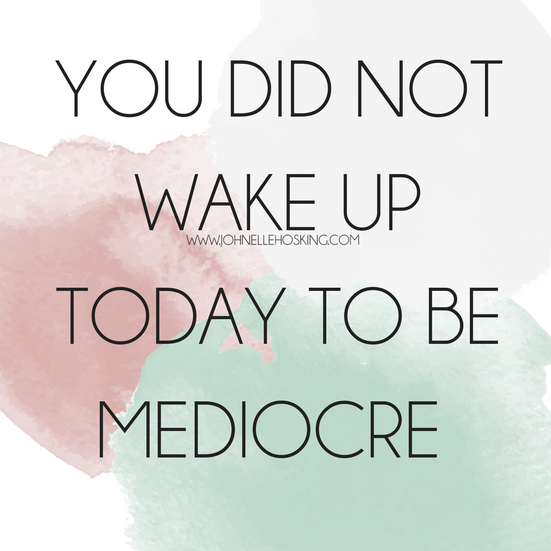 YOU DID NOT WAKE UP TODAY TO BE MEDIOCRE.png