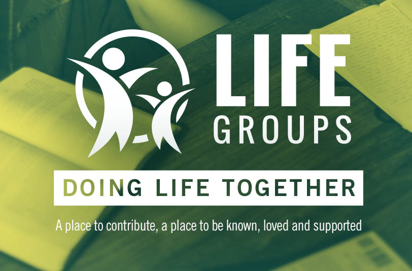 LIFE GROUPS - We all have a need to be known and to belong. Life Groups provide a place to be loved, accepted and supported. Its also a place where you can contribute and add something to the lives of others. Life groups have a variety of groups from men's and women's group to Bible study and sports groups.
