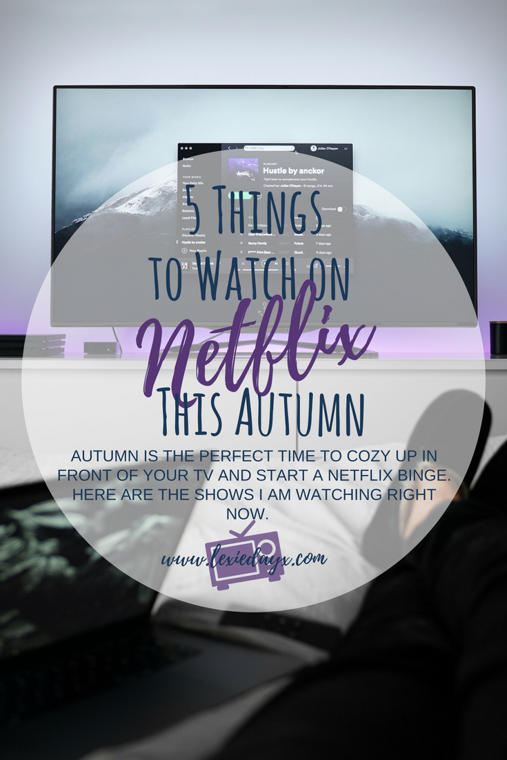 5 Things to Watch on Netflix This Autumn. 'Tis the season for Netflix and Chill. Its cheap, its cozy and there is so much to choose from. But if you are like me and take longer looking for something to watch than you do actually watching it, here are some of the shows that I have been loving or that I have just started and already hooked on.