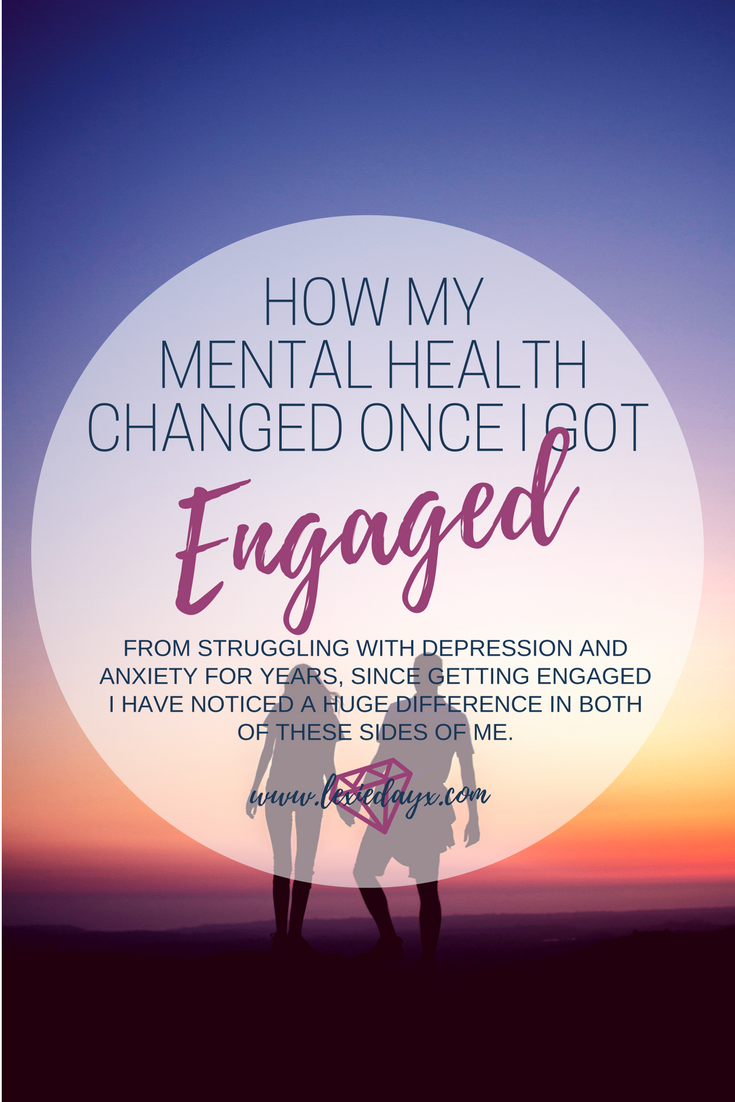How Getting Engaged has Affected my Mental Health If you are not aware, I have struggled with depression since being a teenager, hitting my lowest point in 2014/15. Also in the last few years I have developed anxiety. Now lately I have been getting a lot better, I believe I no longer suffer with depression but my anxiety can flair up at any time without warning. I get anxious about my past, about what other people think of me, about talking to people and how I am perceived. I also get anxiety watching other people's dreams come true when I am struggling to place myself within this world.