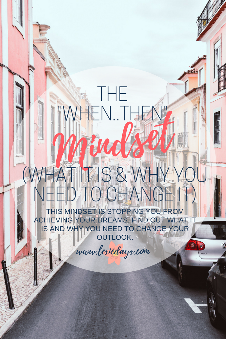 "The 'When...Then' Mindset (What it is & Why You Need To Change It)  If you don't know what the ""When..Then Mindset"" is, it's what a lot of us do. Mostly people that are struggling to achieve their dreams because they are waiting for the 'right time'. We tell ourselves  ""When this happens, then I will be able to do this"".  I have been victim to this mindset myself and I know a lot of other people have. We need to start understanding that this is the wrong mentality to have if you want to start moving forward and achieving your dreams"