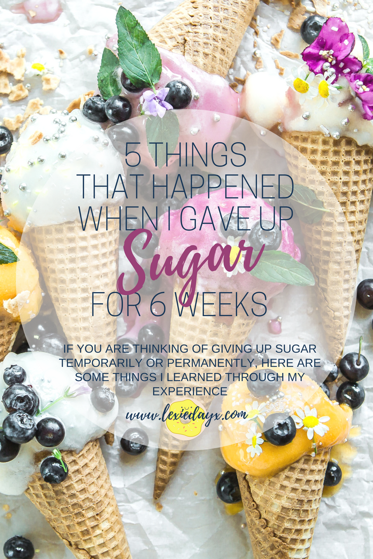 5 Things That Happened When I Gave Up Sugar for 6 Weeks  On the 1st of January I decided to give up sugar. I wasn't sure how long I was going to stick to it but after feeling super motivated, I have managed to give it up for six weeks so far. If you are thinking about giving up sugar then here are some things that I have discovered along the way.