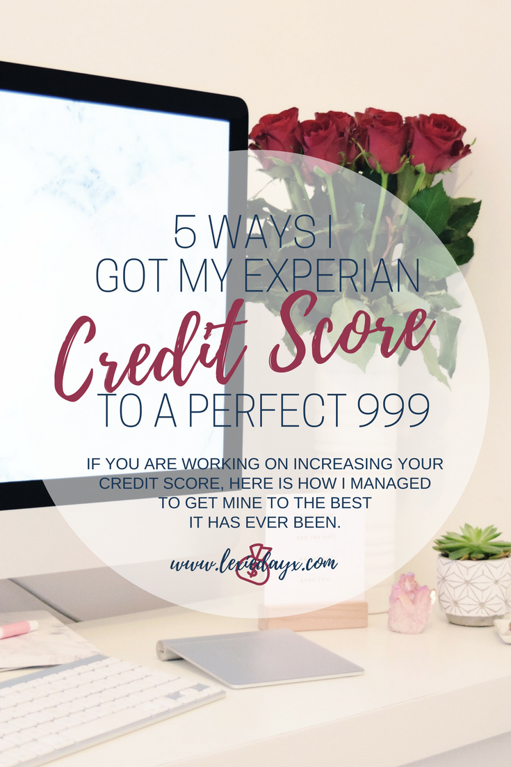 5 Ways I Got My Experian Credit Score to a Perfect 999. I haven't always had a good credit score, I used to be terrible with money. But for the past 6 months, it has consistently stayed at 999 following a slow increase over the last couple of years. At first I thought it was a mistake because I do have a couple of late payments on my record from 2014 so I updated my details on there, made sure everything was correct and up to date and still it came back with this perfect score.  So how did I increase my credit score?