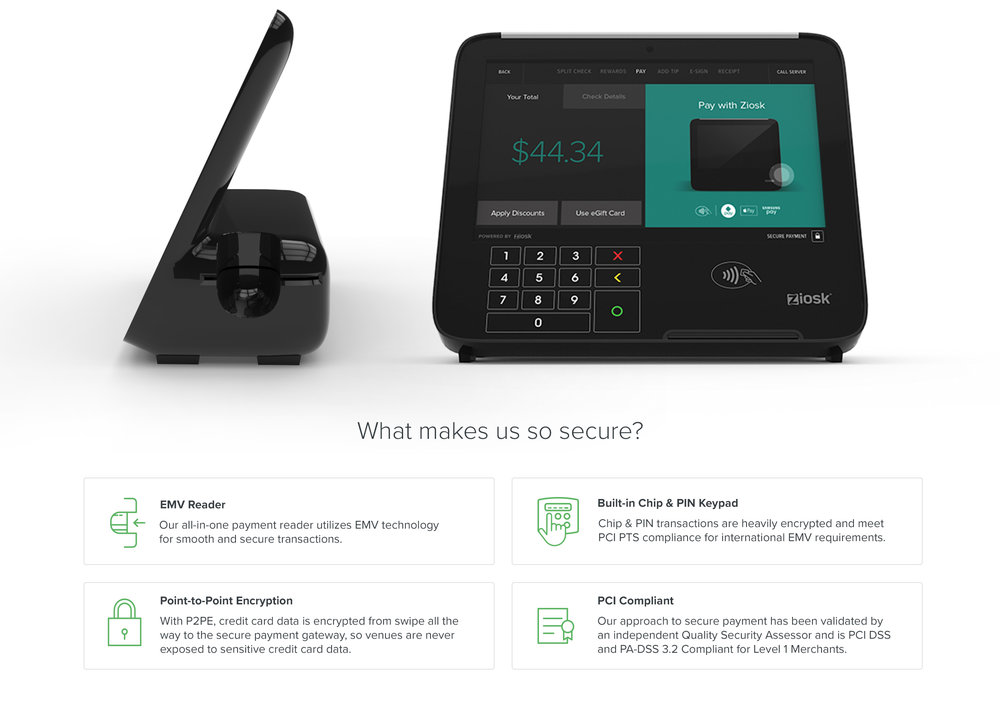 What makes us so secure? : EMV Reader : Our all-in-one payment reader utilizes EMV technology for smooth and secure transactions. - Built-in Chip & PIN Keypad : Chip & PIN transactions are heavily encrypted and meet PCI PTS compliance for international EMV requirements. - Chip & PIN transactions are heavily encrypted and meet PCI PTS compliance for international EMV requirements. - Point-to-Point Encryption : With P2PE, credit card data is encrypted from swipe all the way to the secure payment gateway, so venues are never exposed to sensitive credit card data. - PCI Compliant : Our approach to secure payment has been validated by an independent Quality Security Assessor and is PCI DSS and PA-DSS 3.2 Compliant for Level 1 Merchants.
