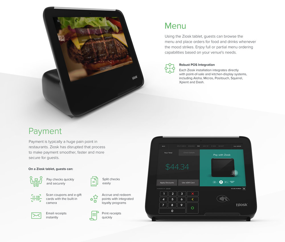 Menu : Using the Ziosk tablet, guests can browse the menu and place orders for food and drinks whenever the mood strikes. Enjoy full or partial menu ordering capabilities based on your venue's needs. - Robust POS Integration : Each Ziosk installation integrates directly with point-of-sale and kitchen-display systems, including Aloha, Micros, Positouch, Squirrel, Xpient and Dash. - Payment : Payment is typically a huge pain point in restaurants. Ziosk has disrupted that process to make payment smoother, faster and more secure for guests. On a Ziosk tablet, guests can: Pay checks quickly and securely - Split checks easily - Scan coupons and e-gift cards with the built-in camera - Accrue and redeem points with integrated loyalty programs - Email receipts instantly - Print receipts quickly.