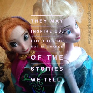They can inspire us, but we're in charge of the stories we tell
