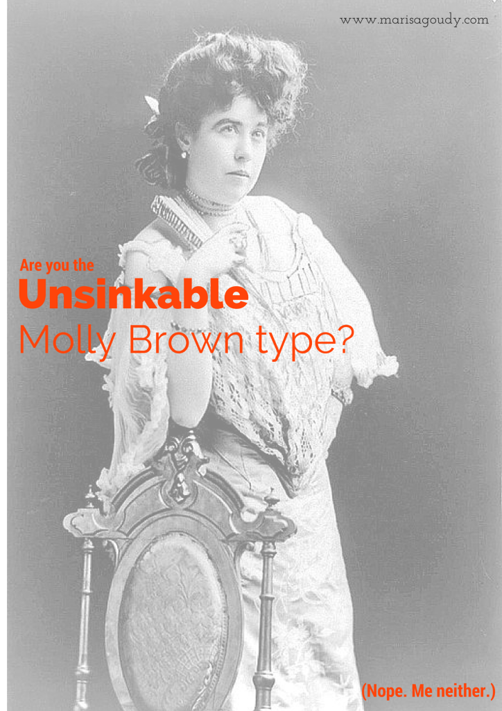 Are you the unsinkable Molly Brown type? Me Neither.