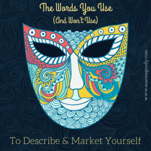 The Words You Use - or won't use - to describe & market yourself