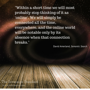 """""""Within a short time we will most probably stop thinking of it as 'online'. We will simply be connected all the time, everywhere, and the online world will be notable only by its absence when that connection breaks."""" Daviid Amerland Semantic Search"""