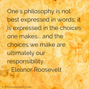 One's philosophy is not best expressed in words; it is expressed in the choices one makes... and the choices we make are ultimately our responsibility. Eleanor Roosevelt