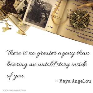 There is no greater agony than bearing an untold story inside of you. – Maya Angelou
