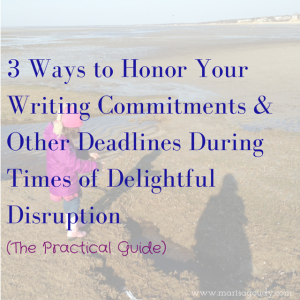 3 Ways to Honor Your Writing Commitments & Other Deadlines During Times of Delightful Disruption The Practical Guide