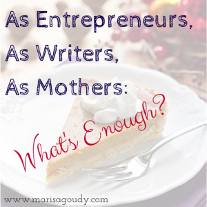 As entrepreneurs, as writers, as mothers, what's enough?