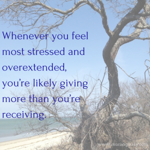 Whenever you feel most stressed and overextended, you're likely giving more than you're receiving.
