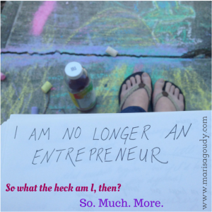 I am no longer an entrepreneur So what they heck am I? So much more
