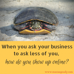 When you ask your business to ask less of you, how will you show up online?