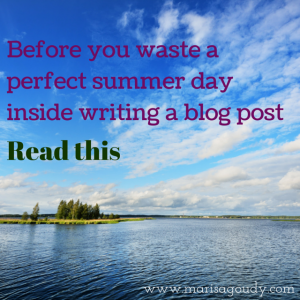 Before you waste a summer day inside writing a blog post read this