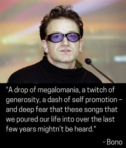 "Bono: ""A drop of megalomania, a twitch of generosity, a dash of self promotion – and deep fear that these songs that we poured our life into over the last few years mightn't be heard."""