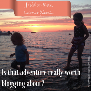 Hold on there, summer friend - is that adventure really worth blogging about?