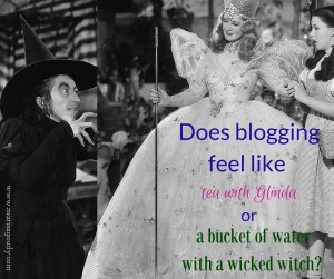 Does blogging feel like tea with Glinda or a bucket of water with a wicked witch?