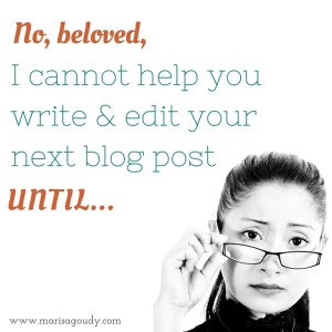 No, beloved, I cannot help you write and edit your next blog post UNTIL...