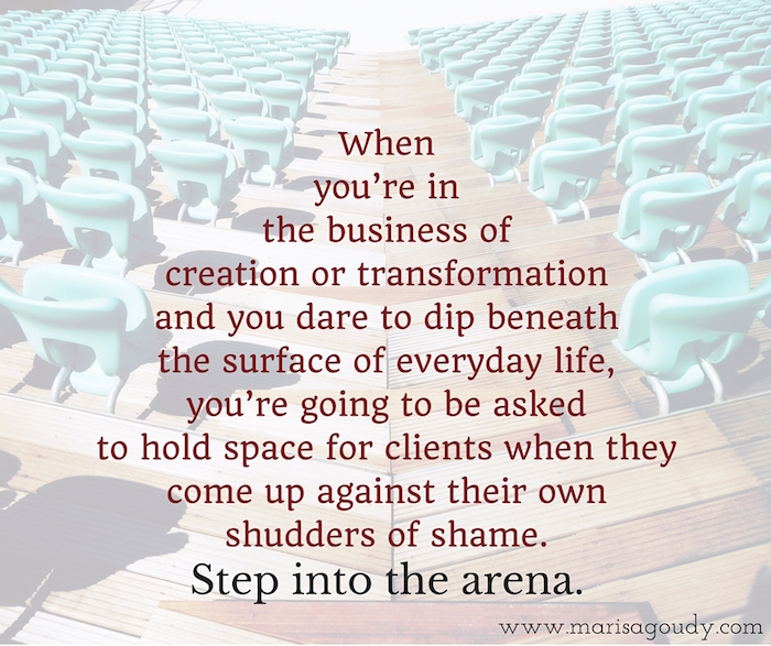 When  you're in  the business of  creation or transformation  and you dare to dip beneath  the surface of everyday life,  you're going to be asked  to hold space for clients when they come up against their own shudders of shame. Step into the arena.